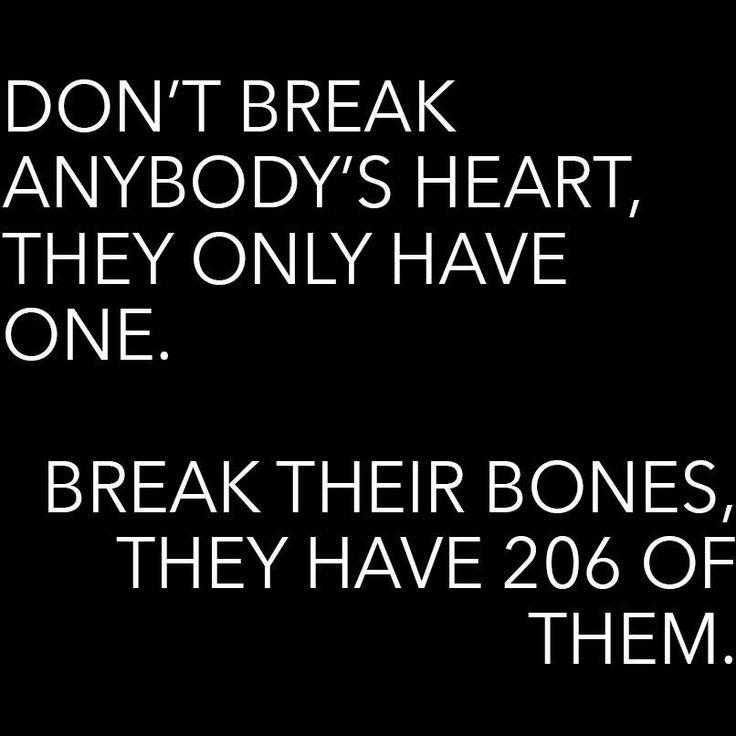 Break bones. Break them all