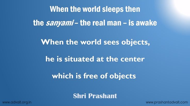 When the world sleeps then the sanyami – the real man – is awake. When the world sees objects, he is situated at the center, which is free of objects. ~ Shri Prashant #ShriPrashant #Advait #mind #world #object Read at:- prashantadvait.com Watch at:- www.youtube.com/c/ShriPrashant Website:- www.advait.org.in Facebook:- www.facebook.com/prashant.advait LinkedIn:- www.linkedin.com/in/prashantadvait Twitter:- https://twitter.com/Prashant_Advait
