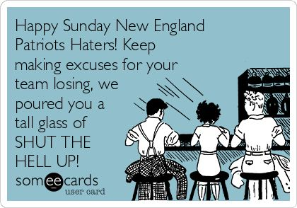 Happy Sunday New England Patriots Haters! Keep making excuses for your team losing, we poured you a tall glass of SHUT THE HELL UP!