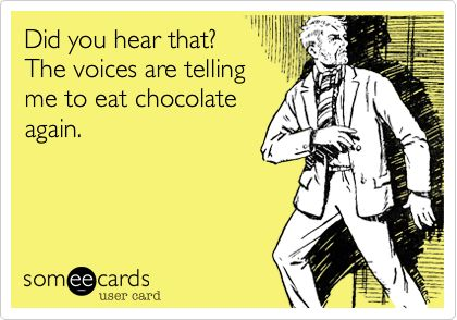 Did you hear that? The voices are telling me to eat chocolate again.
