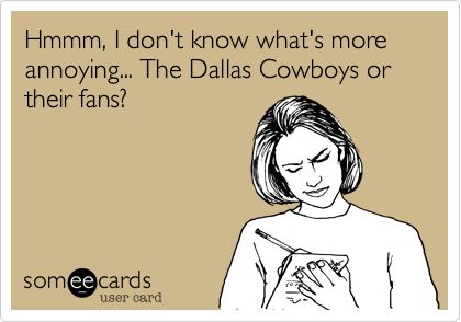 Hmmm, I don't know what's more annoying... The Dallas Cowboys or their fans?