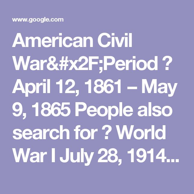 American Civil War/Period  April 12, 1861 – May 9, 1865 People also search for  World War I July 28, 1914 – November 11, 1918  American Revolutionary... April 19, 1775 – September 3, 1783  World War II September 1, 1939 – September 2, 1945  Vietnam War November 1, 1955 – April 30, 1975  Cold War 1947 – 1991  Mexican–American War April 25, 1846 – February 2, 1848  Korean War June 25, 1950 – July 27, 1953  War of 1812 June 18, 1812 – March 23, 1815 More about American Civil War Pe...