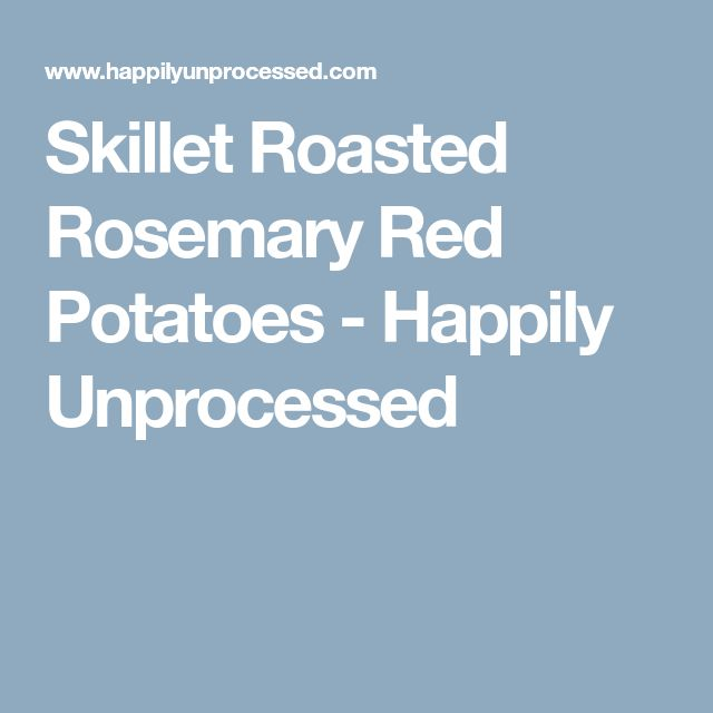 Skillet Roasted Rosemary Red Potatoes - Happily Unprocessed