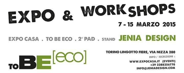 Expo & Workshops . 7- 15 marzo 2015 . Torino / Expo Casa / To Be Eco / 2° pad /stand Jenia Design