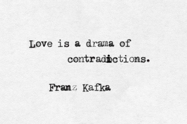 """Love is a drama of contradictions"" -Kafka"