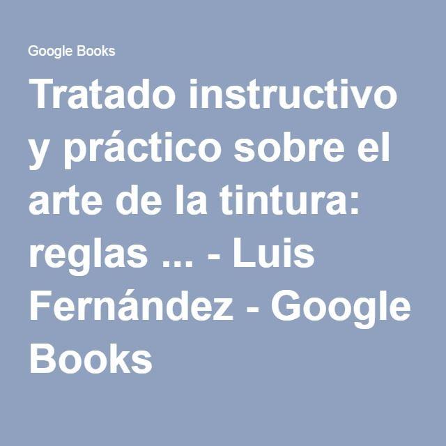 Tratado instructivo y práctico sobre el arte de la tintura: reglas ... - Luis Fernández - Google Books