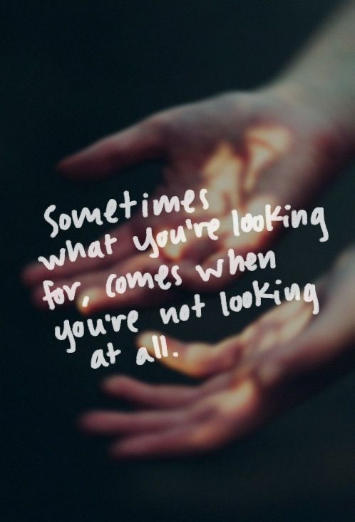I hope this is true.  I'm certainly not looking right now.  But I'm hoping my new love comes to find me soon.