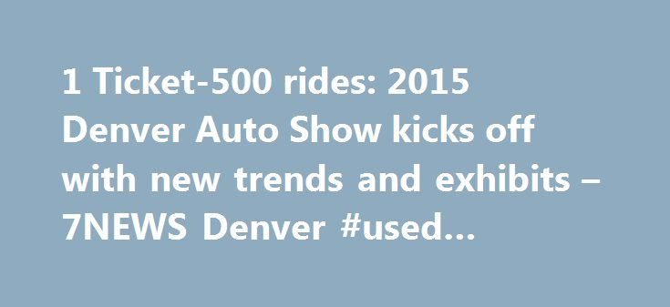 1 Ticket-500 rides: 2015 Denver Auto Show kicks off with new trends and exhibits – 7NEWS Denver #used #cheap #cars http://autos.nef2.com/1-ticket-500-rides-2015-denver-auto-show-kicks-off-with-new-trends-and-exhibits-7news-denver-used-cheap-cars/  #denver auto show # 1 Ticket — 500 rides: 2015 Denver Auto Show kicks off with new trends and exhibits DENVER – The 2015 Denver Auto Show kicked off at the Colorado Convention Center Wednesday and will run through Sunday, featuring several new…