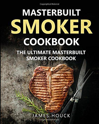 Masterbuilt Smoker Cookbook: The Ultimate Masterbuilt Smoker Cookbook: Simple and Delicious Electric Smoker Recipes for Your Whole Family (Barbeque Cookbook) (Volume 1)