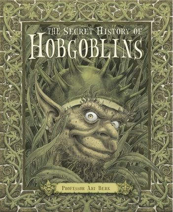 THE SECRET HISTORY OF HOBGOBLINS by Professor Ari Berk. Following the Secret Histories of Giants and Mermaids, Berk brings us another book that is gorgeously put together, magnificently illustrated and chock full of interesting facts. A fantastic gift!