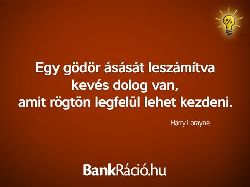 Egy gödör ásását leszámítva kevés dolog van, amit rögtön legfelül lehet kezdeni. - Harry Lorayne, www.bankracio.hu idézet