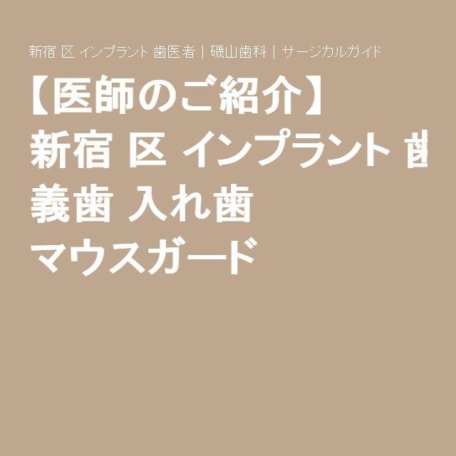 【医師のご紹介】 新宿区インプラント歯医者 磯山歯科 サージカルガイド 義歯 入れ歯 マウスガード