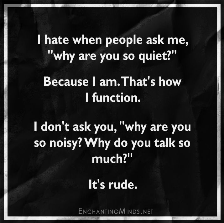 """I hate when people ask me, """"why are you so quiet?"""" Because I am. That's how I function. I don't ask you, """"why are you so noisy? Why do you talk so much?"""" It's rude."""