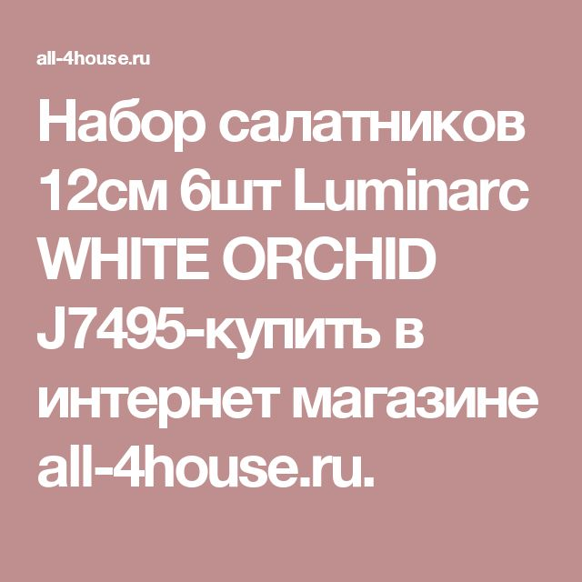 Набор салатников 12см 6шт Luminarc WHITE ORCHID J7495-купить в интернет магазине all-4house.ru.