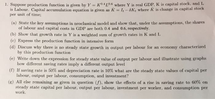 K04L0.6 where Y is real GDP, K is capital stock, and L KI-Kt where K is change in capital stock 1. Suppose production function is given by Y is Labour. Capital accumulation equation is given as per unit of time; (a) State the key assumptions in neoclassical model and show that, under the assumptions, the shares of labour and capital costs in GDP are both 0.4 and 0.6, respectively. (b) Show that growth rate in Y is a weighted sum of growth rates in K and L (c) Express the production function…