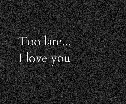 Too late... I love you