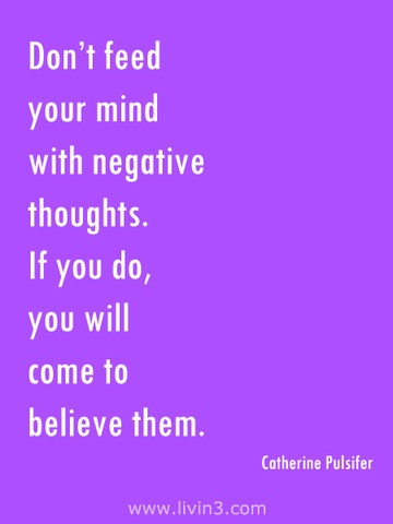 Don't feed your negative thoughts. If you do you will come to believe them . Catherine Pulsifer Motivational Quote