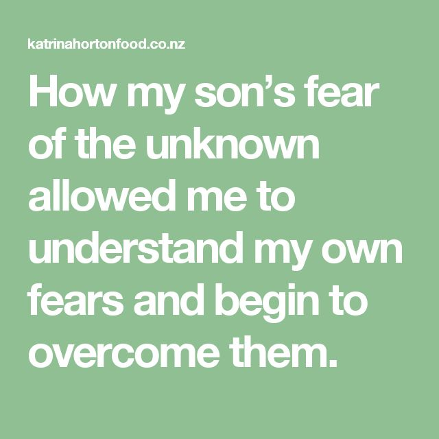 How my son's fear of the unknown allowed me to understand my own fears and begin to overcome them.