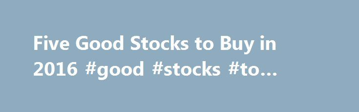 Five Good Stocks to Buy in 2016 #good #stocks #to #invest #in http://invest.remmont.com/five-good-stocks-to-buy-in-2016-good-stocks-to-invest-in-2/  Consistent with the approach taken over the past five years, we'll use the techniques of value investing described elsewhere on this website to identify five good stocks to buy in 2016. Last year was a rough one for investors, with... Read more