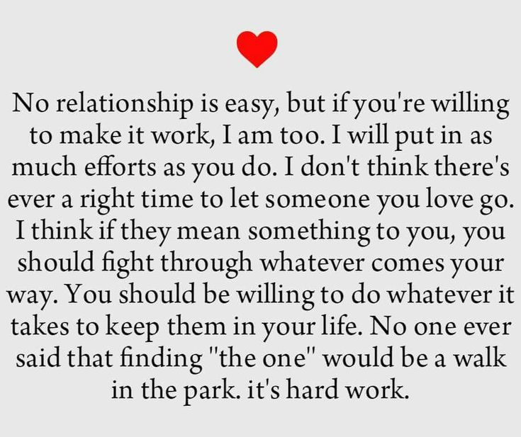 "No relationship is easy, but if you're willing to make it work,  I am too. I will put in ax much efforts as you do. I don't think there's ever a right time to let someone you love go. I think if they mean something to you, you should fight through whatever comes your way. You should be willing to do whatever it takes to keep them in your life. No one ever said that finding ""the one"" would be a walk in the park. It's hard work."