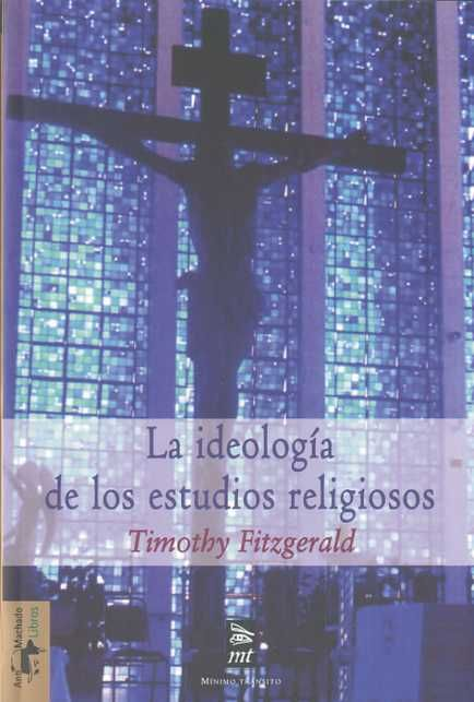 LA IDEOLOGÍA DE LOS ESTUDIOS RELIGIOSOS. Timothy Fitzgerald. Localización: 29/FIT/ide