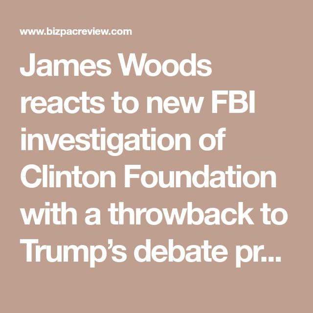 James Woods reacts to new FBI investigation of Clinton Foundation with a throwback to Trump's debate promise