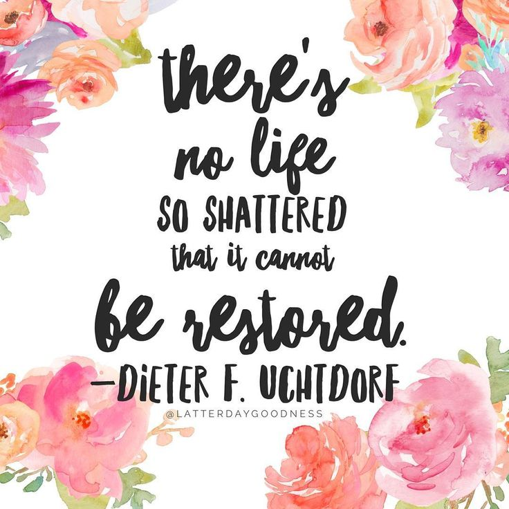 There's no life so shattered that it cannot be restored. Dieter F. Uchtdorf April 2016 LDS General Conference