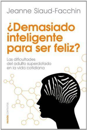 ¿Demasiado inteligente para ser feliz? : las dificultades del adulto superdotado en la vida cotidiana / Jeanne Siaud-Facchin