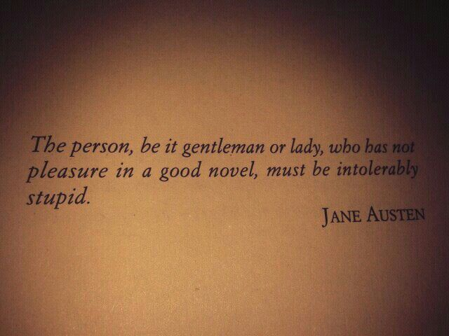 The person, be it gentlemen or lady, who has not pleasure in a good novel, must be intolerably stupid. Jane Austen