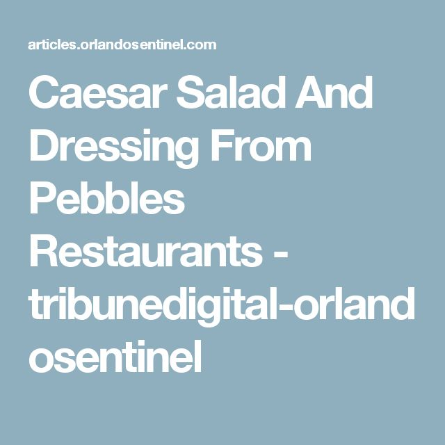 Caesar Salad And Dressing From Pebbles Restaurants - tribunedigital-orlandosentinel