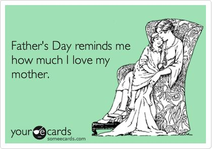 Funny Father's Day Ecard: Father's Day reminds me how much I love my mother.