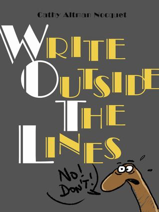 """""""Write Outside the Lines: a Creativity Catapult"""" by Cathy Altman Nocquet: 300 offbeat, original writing exercises that develop creative thinking and offer valuable insights into the writing process."""