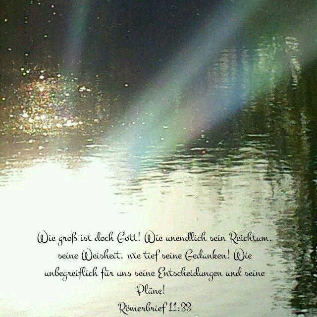 Wie gross ist doch Gott! Wie unendlich sein Reichtum, seine Weisheit, wie tief seine Gedanken! Wie unbegreiflich für uns seine Entscheidungen und seine Pläne!  Römerbrief 11:33 (HFA)