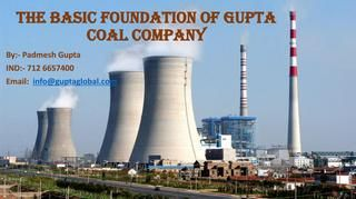 The Basic Foundation Of Gupta Coal  In the year 1999 Padmesh Gupta Founded an independent investment arm Gupta Corporation Limited and other operating Companies Vz. Gupta Coal (India) Ltd, Gupta Coalfields& Washeries LTD., Gupta Energy Pvt Ltd., Gupta Coal (India) Pvt. Ltd., Gupta Coal International Ltd., Gupta Global Natural Resources Pvt Ltd.  For more update about Padmesh Gupta click here… https://www.padmeshgupta.com/blog/