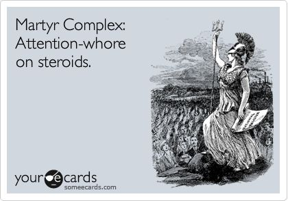 Martyr Complex: Attention-whore on steroids.  literally laughed out loud ;-)