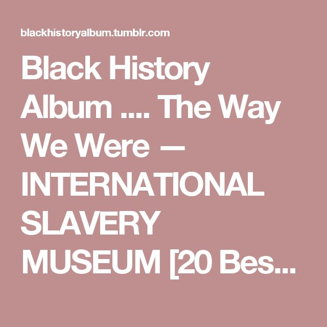 Black History Album .... The Way We Were — INTERNATIONAL SLAVERY MUSEUM [20 Best Places Where...