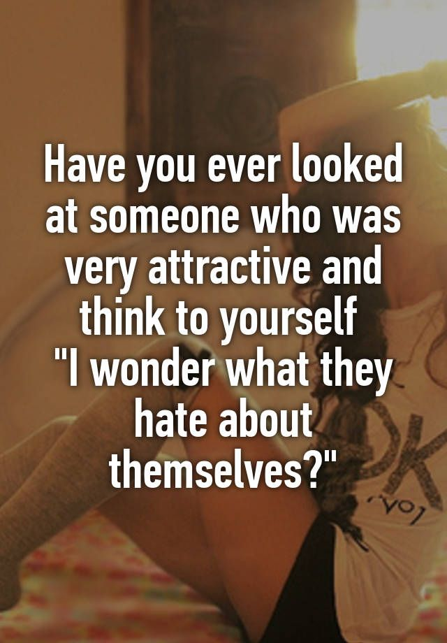 """Have you ever looked at someone who was very attractive and think to yourself  ""I wonder what they hate about themselves?"""""