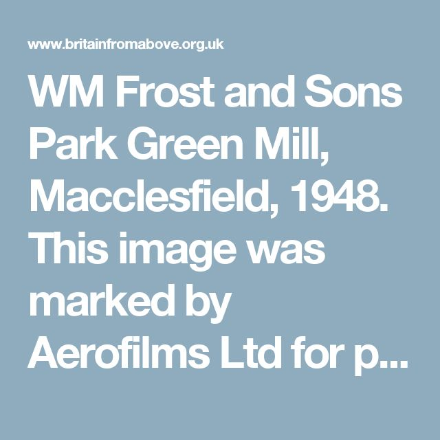 WM Frost and Sons Park Green Mill, Macclesfield, 1948. This image was marked by Aerofilms Ltd for photo editing. | Britain from Above