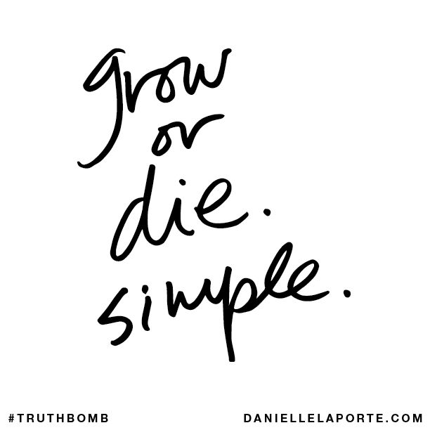 Grow or die. Simple. Subscribe: DanielleLaPorte.com #Truthbomb #Words #QuotesThoughts, Daniellelaporte Com Truthbomb, Words Quotes, Growing, Daniellelaporte Truthbomb, Quotes Lyr