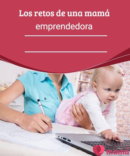 Los retos de una mamá emprendedora   Si estás dispuesta a aceptar los retos y dar el salto hacia la independencia económica, entonces debes seguir leyendo lo que traemos para ti.