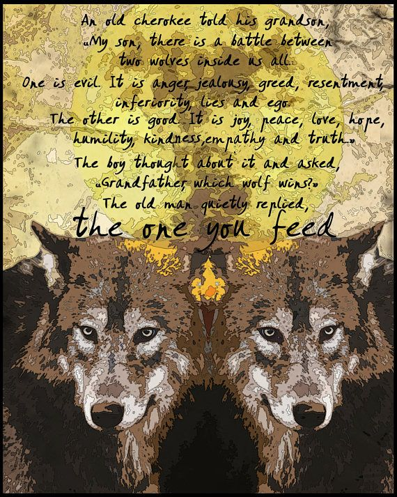 Available in sizes from 8x10 to 30x20 This poster features imagery from the old Cherokee tale that speaks of the two wolves that wage war inside us . The words on the image say, An old Cherokee told his grandson, My son, there is a battle between two wolves inside us all. One is evil.