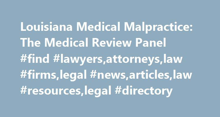 Louisiana Medical Malpractice: The Medical Review Panel #find #lawyers,attorneys,law #firms,legal #news,articles,law #resources,legal #directory http://new-jersey.nef2.com/louisiana-medical-malpractice-the-medical-review-panel-find-lawyersattorneyslaw-firmslegal-newsarticleslaw-resourceslegal-directory/  Louisiana Medical Malpractice: The Medical Review Panel Other Articles by the Author Patients who are injured by a doctors' (or other medical professional) negligence can file a lawsuit in…