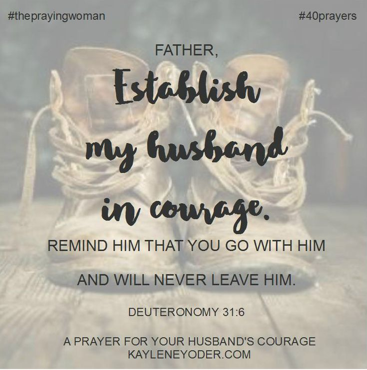 Father, give my husband an extra measure of courage today. Make him brave and stout-hearted. Remind him that You go with him and will never leave him. Amen