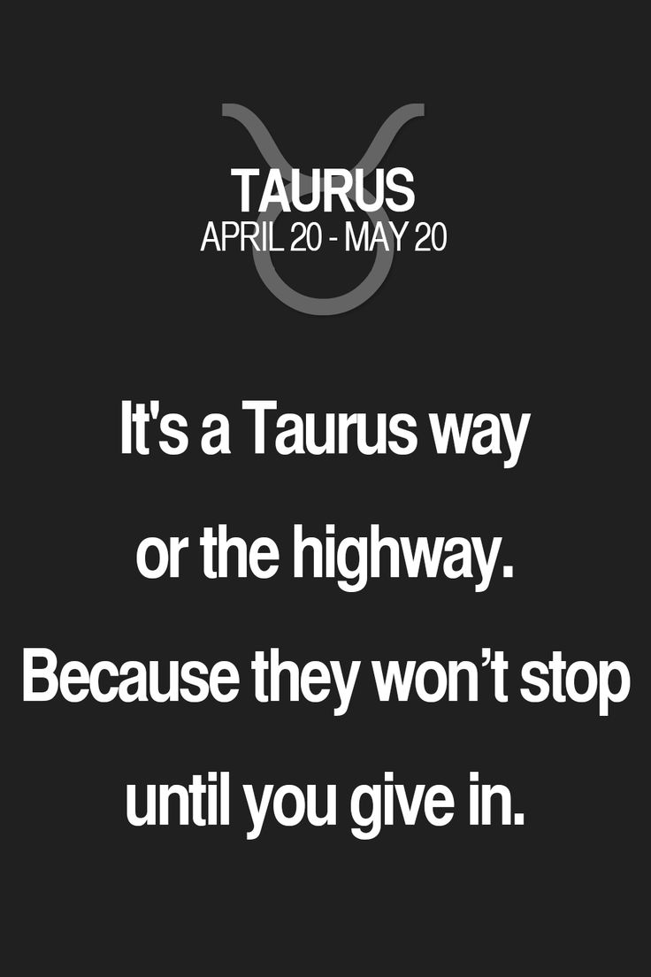 It's a Taurus way or the highway. Because they won't stop until you give in. Taurus | Taurus Quotes | Taurus Horoscope | Taurus Zodiac Signs