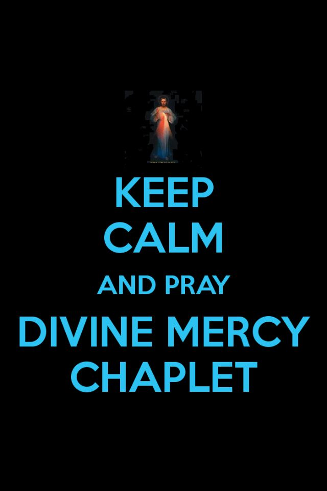 Keep Calm and pray the Divine Mercy Chaplet www.divine-mercy.ca  http://www.youtube.com/watch?v=EL8Xzj76kh0=share