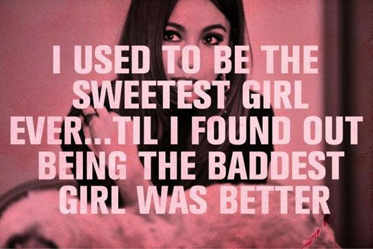 I used to be the sweetest girl ever... til i found out being the baddest girl was better.  --Lee Hyori