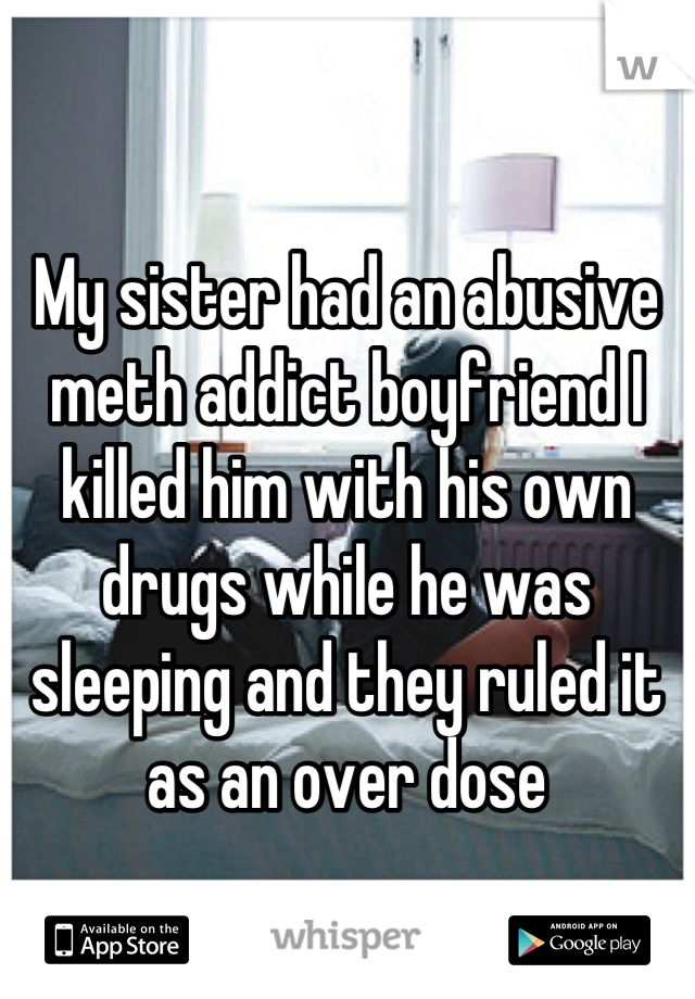 My sister had an abusive meth addict boyfriend I killed him with his own drugs while he was sleeping and they ruled it as an over dose