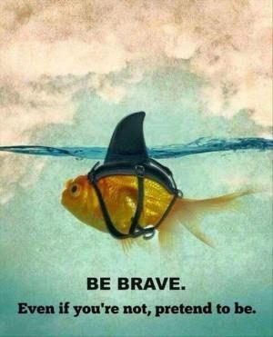 """Be Brave * Your Daily Brain Vitamin v.4.21.16 * As they say, """"Fake it until you make it!"""" * Be Brave * Or At Least Make People Think You Are * motivation * inspiration * quotes *quote of the day * DBV"""