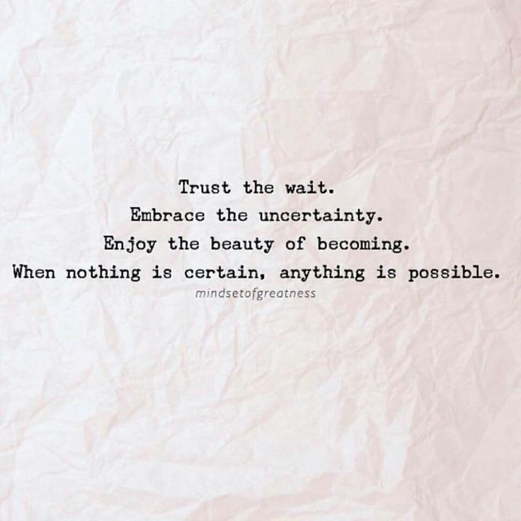 Trust the wait Embrace the uncertainty Enjoy the beauty of becoming When nothing is certain anything is possible. Inspirational quote