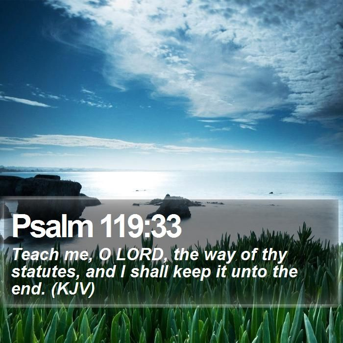Psalm 119:33 - Teach me, O LORD, the way of thy statutes, and I shall keep it unto the end. (KJV) http://www.bible-sms.com/